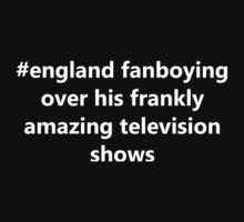England fanboying over his frankly amazing tv shows. by Fhyrlight