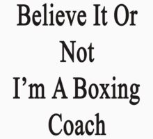 Believe It Or Not I'm A Boxing Coach by supernova23
