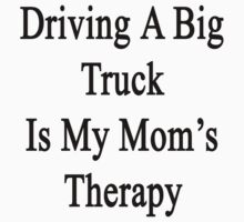 Driving A Big Truck Is My Mom's Therapy by supernova23