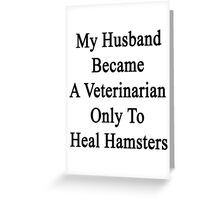 My Husband Became A Veterinarian Only To Heal Hamsters Greeting Card