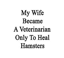 My Wife Became A Veterinarian Only To Heal Hamsters Photographic Print