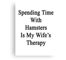 Spending Time With Hamsters Is My Wife's Therapy Canvas Print