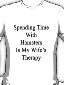 Spending Time With Hamsters Is My Wife's Therapy T-Shirt