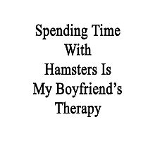 Spending Time With Hamsters Is My Boyfriend's Therapy Photographic Print