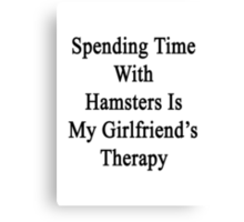 Spending Time With Hamsters Is My Girlfriend's Therapy Canvas Print