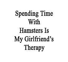 Spending Time With Hamsters Is My Girlfriend's Therapy Photographic Print