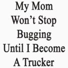 My Mom Won't Stop Bugging Until I Become A Trucker by supernova23