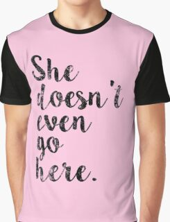 She doesn't even go here Graphic T-Shirt