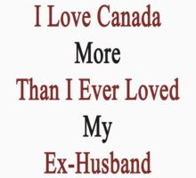 I Love Canada More Than I Ever Loved My Ex-Husband by supernova23