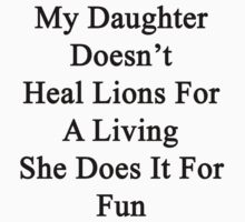 My Daughter Doesn't Heal Lions For A Living She Does It For Fun by supernova23