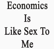 Economics Is Like Sex To Me by supernova23