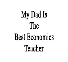 My Dad Is The Best Economics Teacher Photographic Print