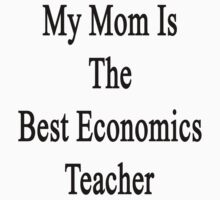 My Mom Is The Best Economics Teacher by supernova23