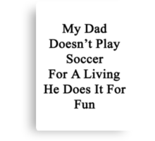My Dad Doesn't Play Soccer For A Living He Does It For Fun Canvas Print