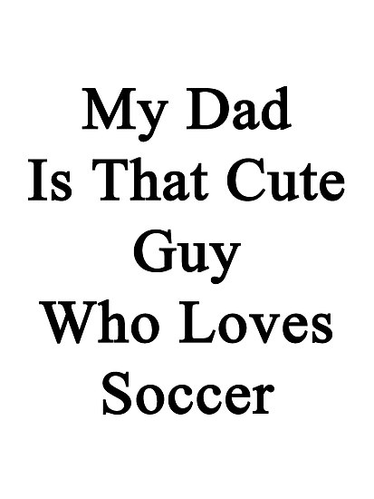 My Dad Is That Cute Guy Who Loves Soccer by supernova23