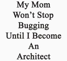 My Mom Won't Stop Bugging Until I Become An Architect by supernova23
