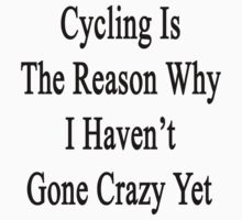 Cycling Is The Reason Why I Haven't Gone Crazy Yet by supernova23