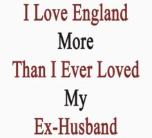 I Love England More Than I Ever Loved My Ex-Husband by supernova23