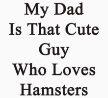 My Dad Is That Cute Guy Who Loves Hamsters by supernova23