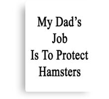 My Dad's Job Is To Protect Hamsters Canvas Print