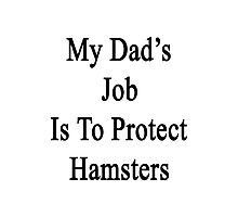 My Dad's Job Is To Protect Hamsters Photographic Print