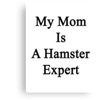 My Mom Is A Hamster Expert Canvas Print