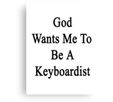 God Wants Me To Be A Keyboardist  Canvas Print