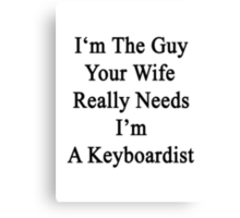 I'm The Guy Your Wife Really Needs I'm A Keyboardist   Canvas Print