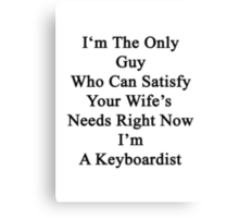 I'm The Only Guy Who Can Satisfy Your Wife's Needs Right Now I'm A Keyboardist Canvas Print