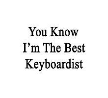 You Know I'm The Best Keyboardist Photographic Print
