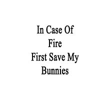 In Case Of Fire First Save My Bunnies  by supernova23