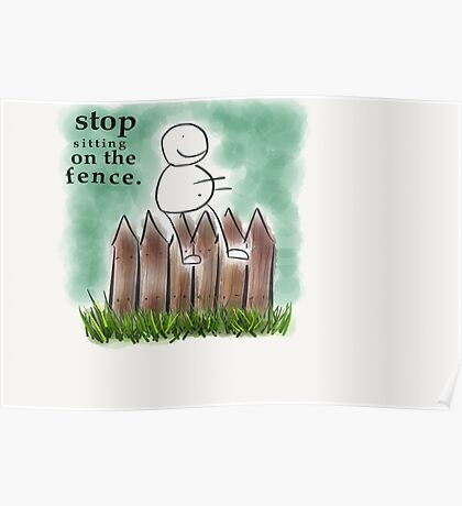 Stop sitting on the fence Poster