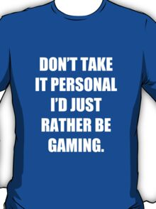 Don't take it personal, I'd just rather be gaming T-Shirt