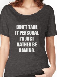 Don't take it personal, I'd just rather be gaming Women's Relaxed Fit T-Shirt