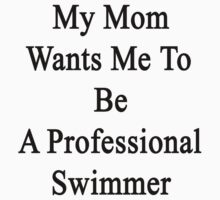 My Mom Wants Me To Be A Professional Swimmer  by supernova23