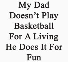 My Dad Doesn't Play Basketball For A Living He Does It For Fun by supernova23