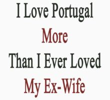 I Love Portugal More Than I Ever Loved My Ex-Wife by supernova23