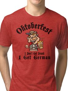 Oktoberfest I Don't Get Drunk I Get German Tri-blend T-Shirt