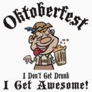 Oktoberfest I Don't Drunk I Get Awesome by HolidayT-Shirts