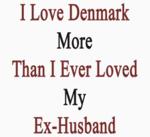 I Love Denmark More Than I Ever Loved My Ex-Husband  by supernova23