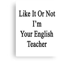Like It Or Not I'm Your English Teacher Canvas Print