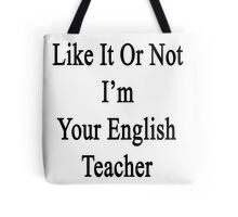 Like It Or Not I'm Your English Teacher Tote Bag