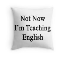 Not Now I'm Teaching English  Throw Pillow