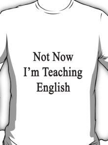 Not Now I'm Teaching English  T-Shirt