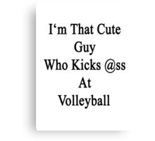 I'm That Cute Guy Who Kicks Ass At Volleyball  Canvas Print