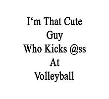 I'm That Cute Guy Who Kicks Ass At Volleyball  Photographic Print