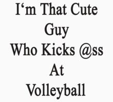 I'm That Cute Guy Who Kicks Ass At Volleyball  by supernova23