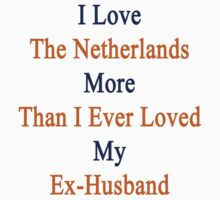 I Love The Netherlands More Than I Ever Loved My Ex-Husband by supernova23
