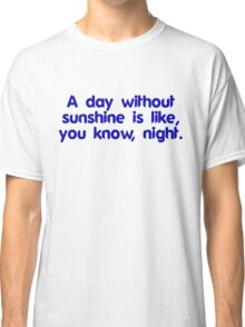 A day without sunshine is like, you know, night Classic T-Shirt