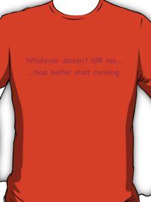 Whatever doesn't kill me had better start running T-Shirt